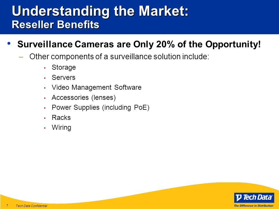 Tech Data Confidential 7 Understanding the Market: Reseller Benefits Surveillance Cameras are Only 20% of the Opportunity.