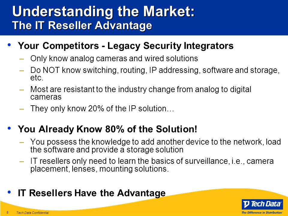 Tech Data Confidential 8 Understanding the Market: The IT Reseller Advantage Your Competitors - Legacy Security Integrators –Only know analog cameras and wired solutions –Do NOT know switching, routing, IP addressing, software and storage, etc.