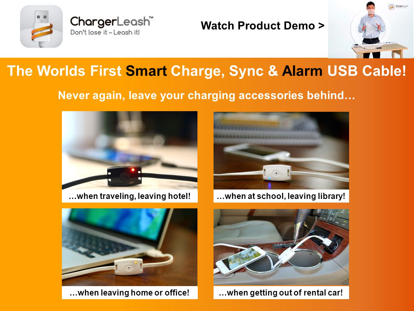 Introducing the Charger leash – the missing link in portable electronics The ChargerLeash Charge & Sync Smart Cable with Loss Prevention Technology for portable devices is the perfect cable for the business traveler that does not want to lose their charger or cord while on the road…or at home.