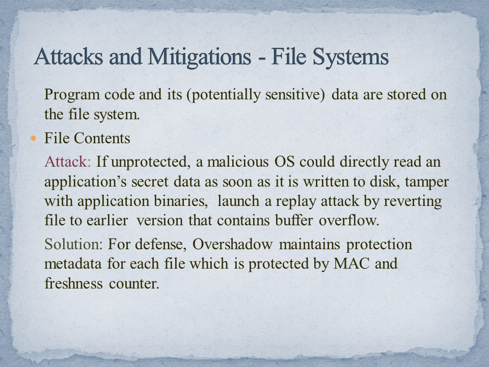 Program code and its (potentially sensitive) data are stored on the file system. File Contents Attack: If unprotected, a malicious OS could directly r
