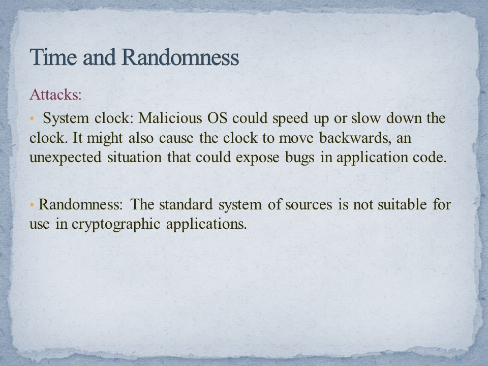 Attacks: System clock: Malicious OS could speed up or slow down the clock. It might also cause the clock to move backwards, an unexpected situation th