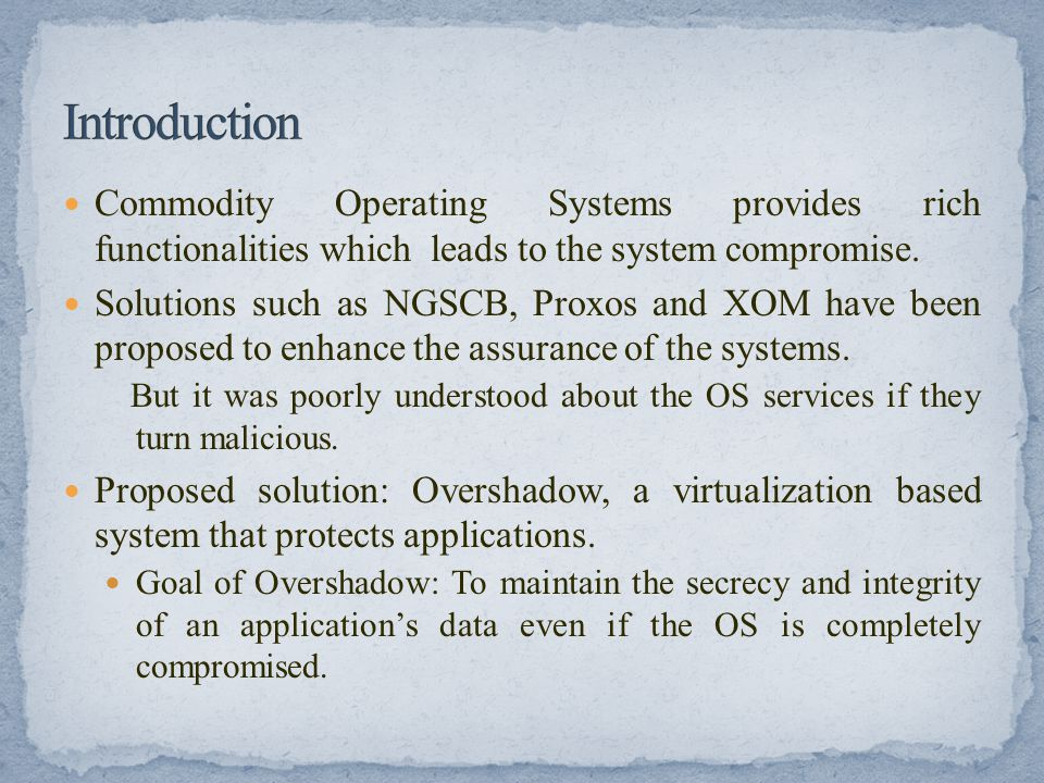 Commodity Operating Systems provides rich functionalities which leads to the system compromise. Solutions such as NGSCB, Proxos and XOM have been prop