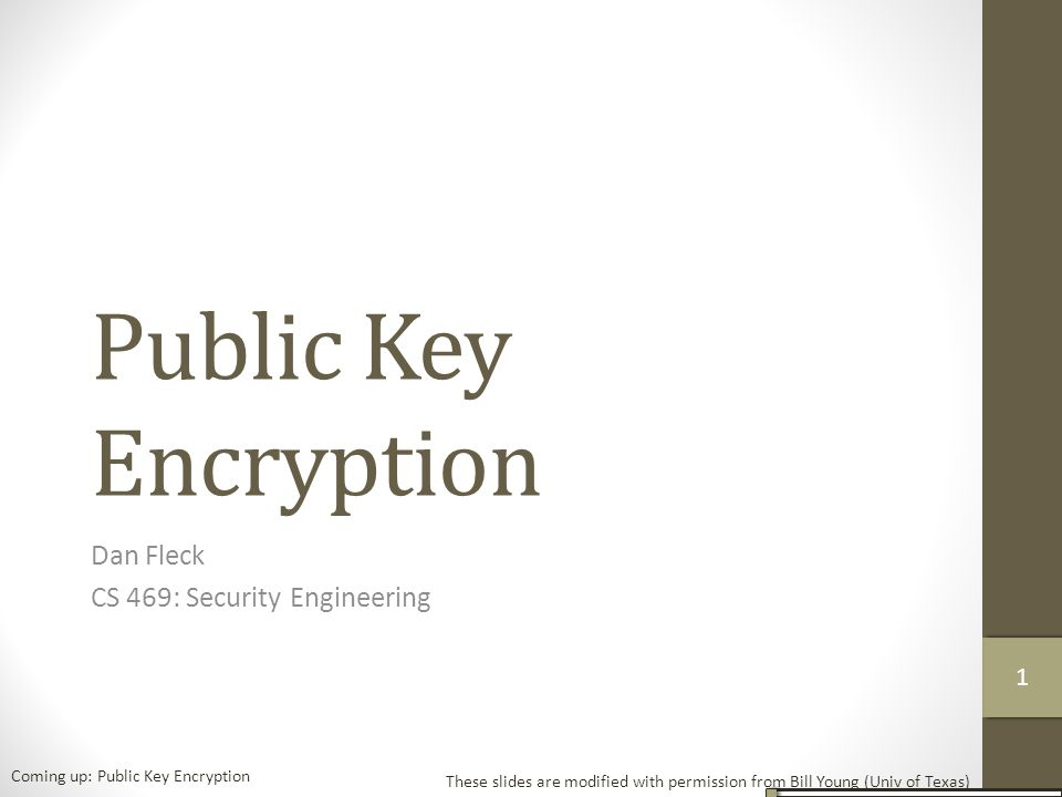 Public Key Encryption Dan Fleck CS 469: Security Engineering These slides are modified with permission from Bill Young (Univ of Texas) Coming up: Public Key Encryption 1111