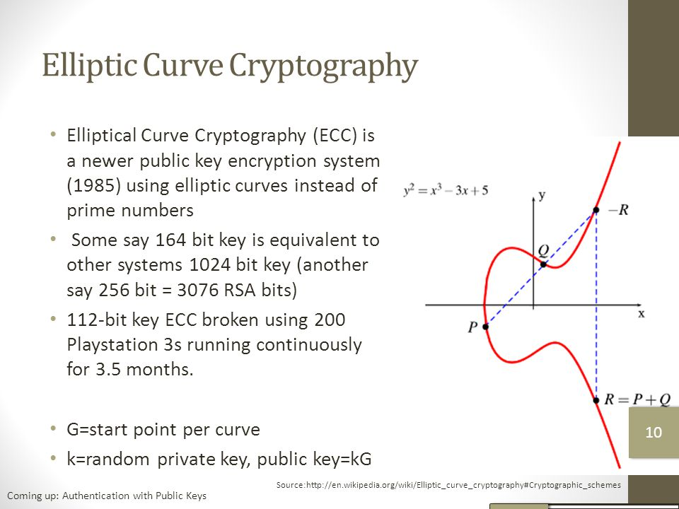 Elliptic Curve Cryptography Elliptical Curve Cryptography (ECC) is a newer public key encryption system (1985) using elliptic curves instead of prime numbers Some say 164 bit key is equivalent to other systems 1024 bit key (another say 256 bit = 3076 RSA bits) 112-bit key ECC broken using 200 Playstation 3s running continuously for 3.5 months.