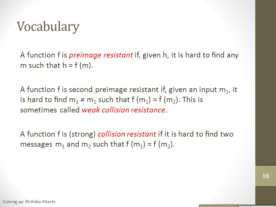 Vocabulary A function f is preimage resistant if, given h, it is hard to find any m such that h = f (m).