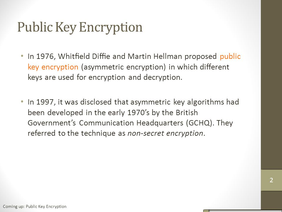 Public Key Encryption In 1976, Whitfield Diffie and Martin Hellman proposed public key encryption (asymmetric encryption) in which different keys are used for encryption and decryption.
