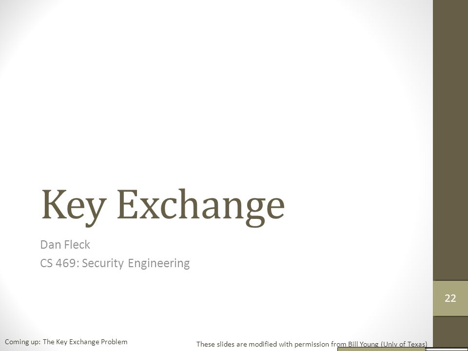 Key Exchange Dan Fleck CS 469: Security Engineering These slides are modified with permission from Bill Young (Univ of Texas) Coming up: The Key Exchange Problem 21 22