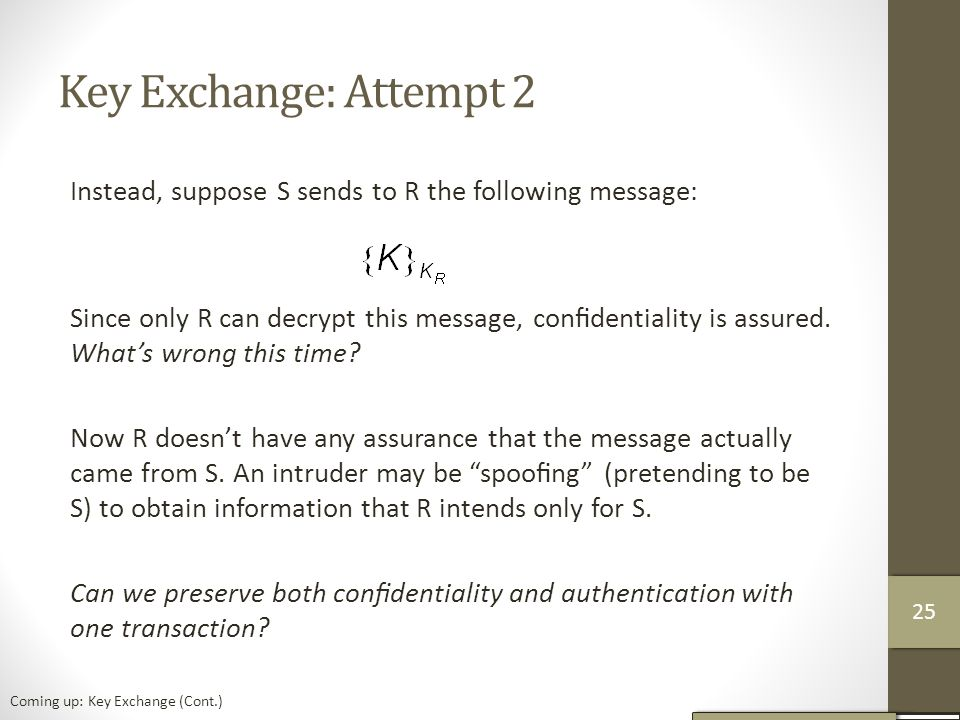 Key Exchange: Attempt 2 Instead, suppose S sends to R the following message: Since only R can decrypt this message, confidentiality is assured.