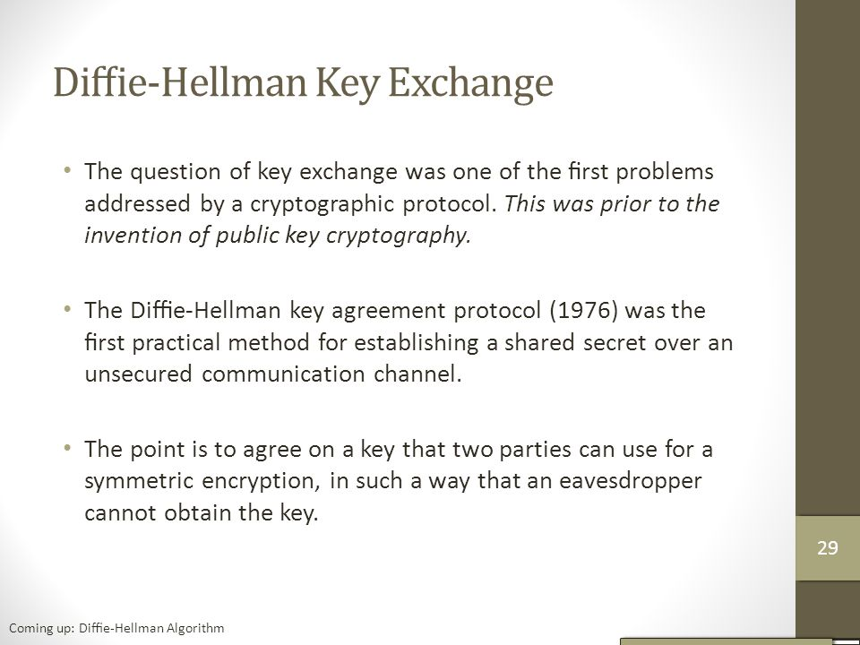 Diffie-Hellman Key Exchange The question of key exchange was one of the first problems addressed by a cryptographic protocol.