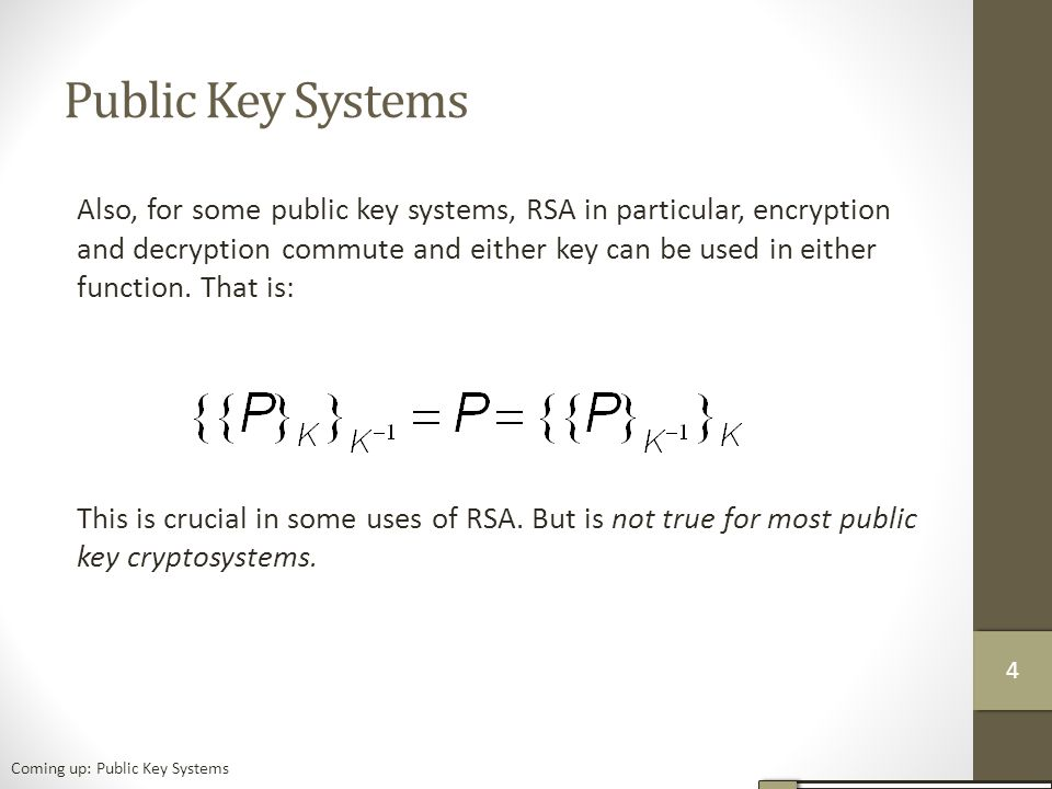 Public Key Systems Also, for some public key systems, RSA in particular, encryption and decryption commute and either key can be used in either function.