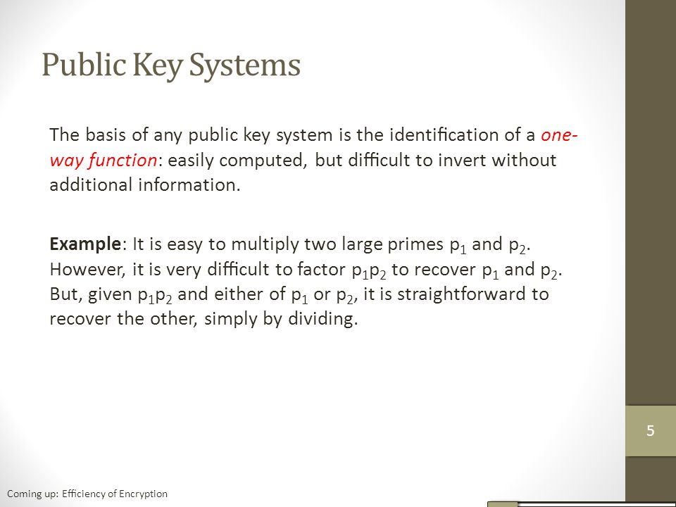 Public Key Systems The basis of any public key system is the identification of a one- way function: easily computed, but difficult to invert without additional information.