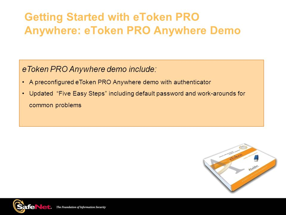 eToken PRO Anywhere demo include: A preconfigured eToken PRO Anywhere demo with authenticator Updated Five Easy Steps including default password and work-arounds for common problems Getting Started with eToken PRO Anywhere: eToken PRO Anywhere Demo