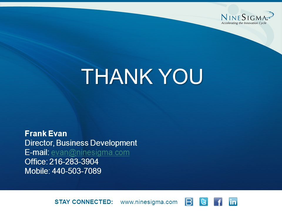 Page 5 THANK YOU www.ninesigma.com Frank Evan Director, Business Development E-mail: evan@ninesigma.comevan@ninesigma.com Office: 216-283-3904 Mobile: 440-503-7089 STAY CONNECTED: