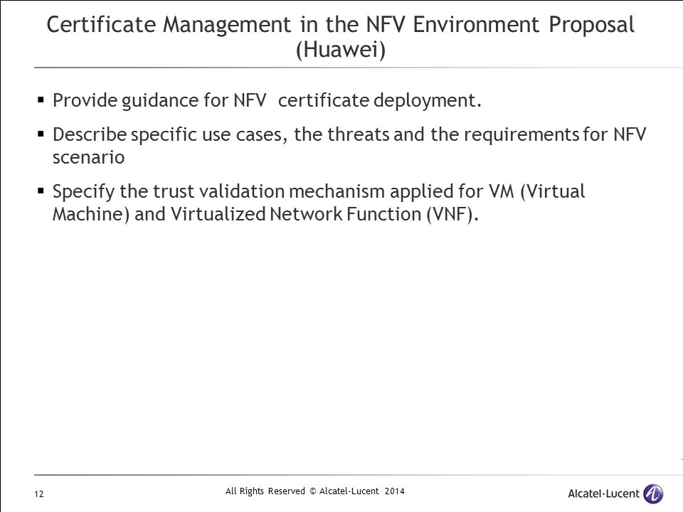 All Rights Reserved © Alcatel-Lucent 2014 12 Certificate Management in the NFV Environment Proposal (Huawei)  Provide guidance for NFV certificate de