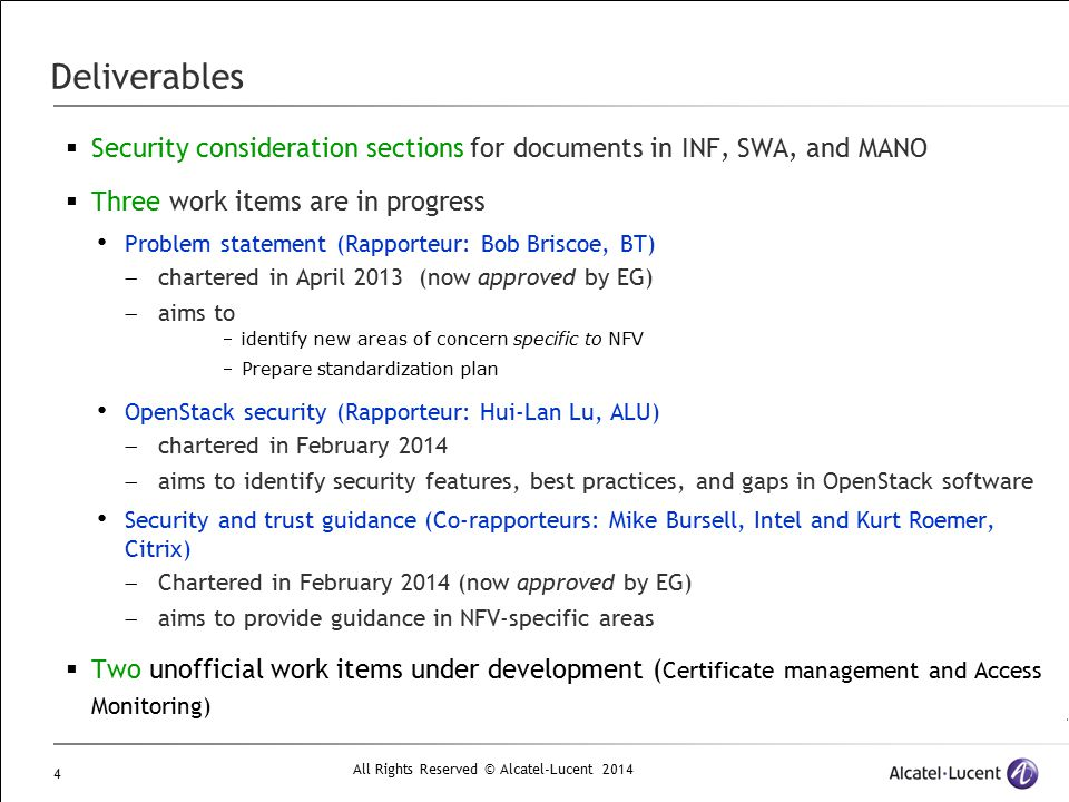 All Rights Reserved © Alcatel-Lucent 2014 5 Charter summaries  DGS/NFV-SEC001; Network Functions Virtualisation (NFV); NFV Security; Problem Statement Define NFV sufficiently to understand its security impact Provide a reference list of deployment scenarios Identify new security vulnerabilities resulting from NFV Identify candidate NFV working groups responsible for addressing each vulnerability  DGS/NFV-SEC002: Network Functions Virtualisation (NFV); NFV SEC; Cataloguing security features in management software relevant to NFV Catalogue security features in management software relevant to NFV: modules that provide security services (such as authentication, authorization, confidentiality, integrity protection, logging, and auditing) with the full graphs of their respective dependencies down to the modules that implement cryptographic protocols and algorithms.