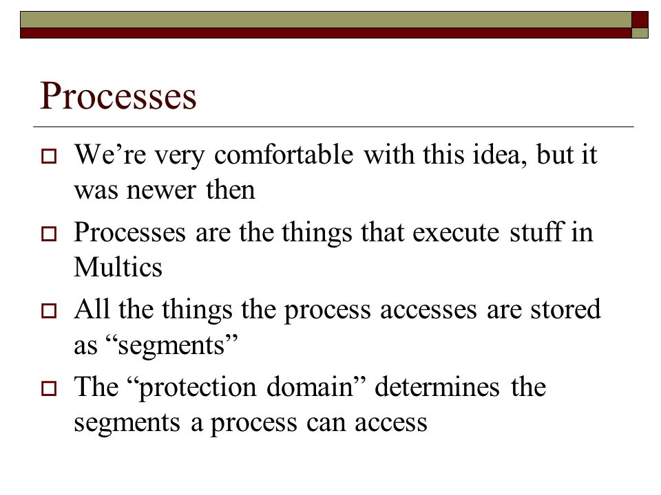 Processes  We're very comfortable with this idea, but it was newer then  Processes are the things that execute stuff in Multics  All the things the process accesses are stored as segments  The protection domain determines the segments a process can access