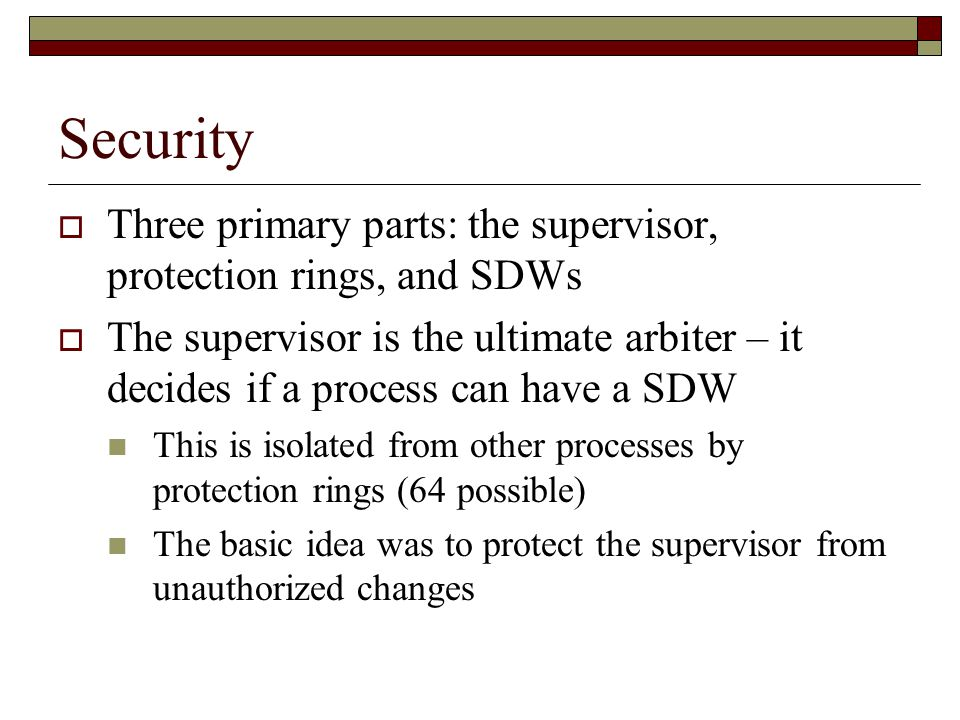 Security  Three primary parts: the supervisor, protection rings, and SDWs  The supervisor is the ultimate arbiter – it decides if a process can have a SDW This is isolated from other processes by protection rings (64 possible) The basic idea was to protect the supervisor from unauthorized changes