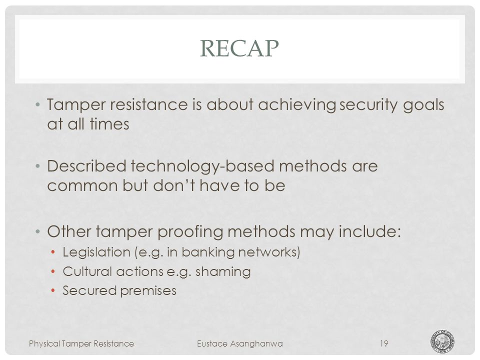 RECAP Tamper resistance is about achieving security goals at all times Described technology-based methods are common but don't have to be Other tamper proofing methods may include: Legislation (e.g.