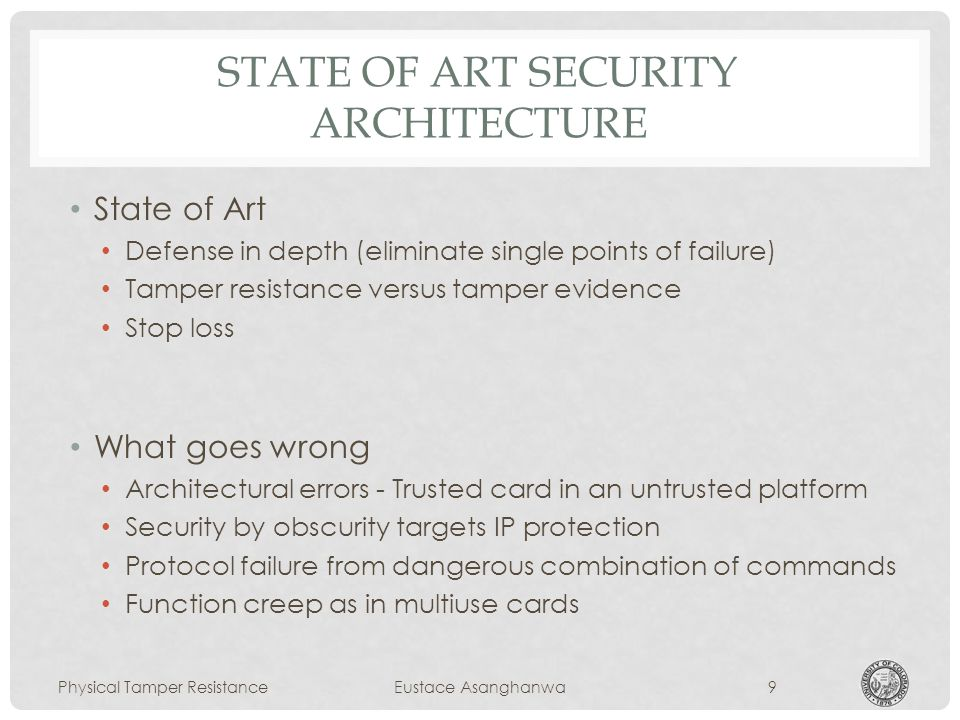 STATE OF ART SECURITY ARCHITECTURE State of Art Defense in depth (eliminate single points of failure) Tamper resistance versus tamper evidence Stop loss What goes wrong Architectural errors - Trusted card in an untrusted platform Security by obscurity targets IP protection Protocol failure from dangerous combination of commands Function creep as in multiuse cards Physical Tamper ResistanceEustace Asanghanwa9