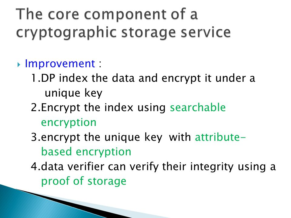  Improvement : 1.DP index the data and encrypt it under a unique key 2.Encrypt the index using searchable encryption 3.encrypt the unique key with attribute- based encryption 4.data verifier can verify their integrity using a proof of storage