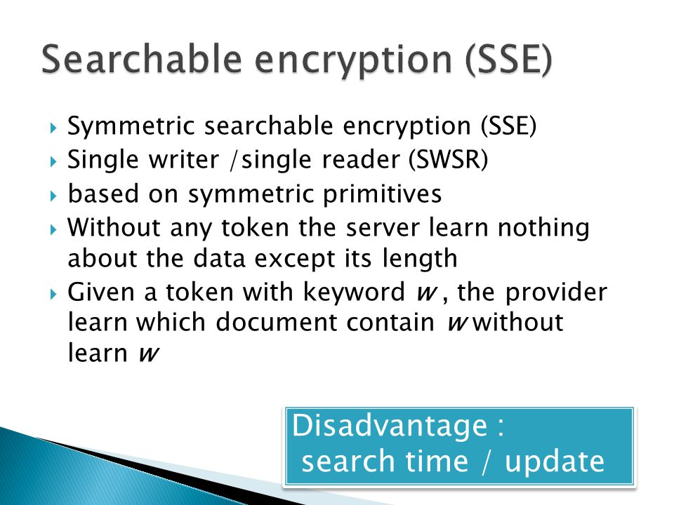  Symmetric searchable encryption (SSE)  Single writer /single reader (SWSR)  based on symmetric primitives  Without any token the server learn nothing about the data except its length  Given a token with keyword w, the provider learn which document contain w without learn w Disadvantage : search time / update Disadvantage : search time / update