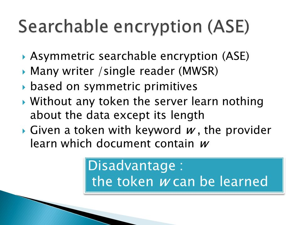  Asymmetric searchable encryption (ASE)  Many writer /single reader (MWSR)  based on symmetric primitives  Without any token the server learn nothing about the data except its length  Given a token with keyword w, the provider learn which document contain w Disadvantage : the token w can be learned Disadvantage : the token w can be learned