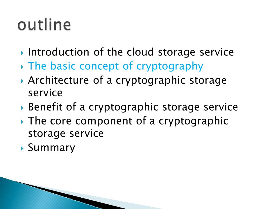  Introduction of the cloud storage service  The basic concept of cryptography  Architecture of a cryptographic storage service  Benefit of a cryptographic storage service  The core component of a cryptographic storage service  Summary