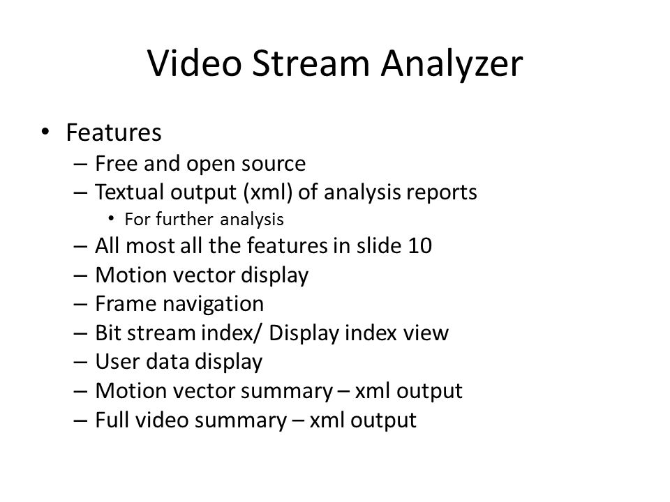 Video Stream Analyzer Features – Free and open source – Textual output (xml) of analysis reports For further analysis – All most all the features in s