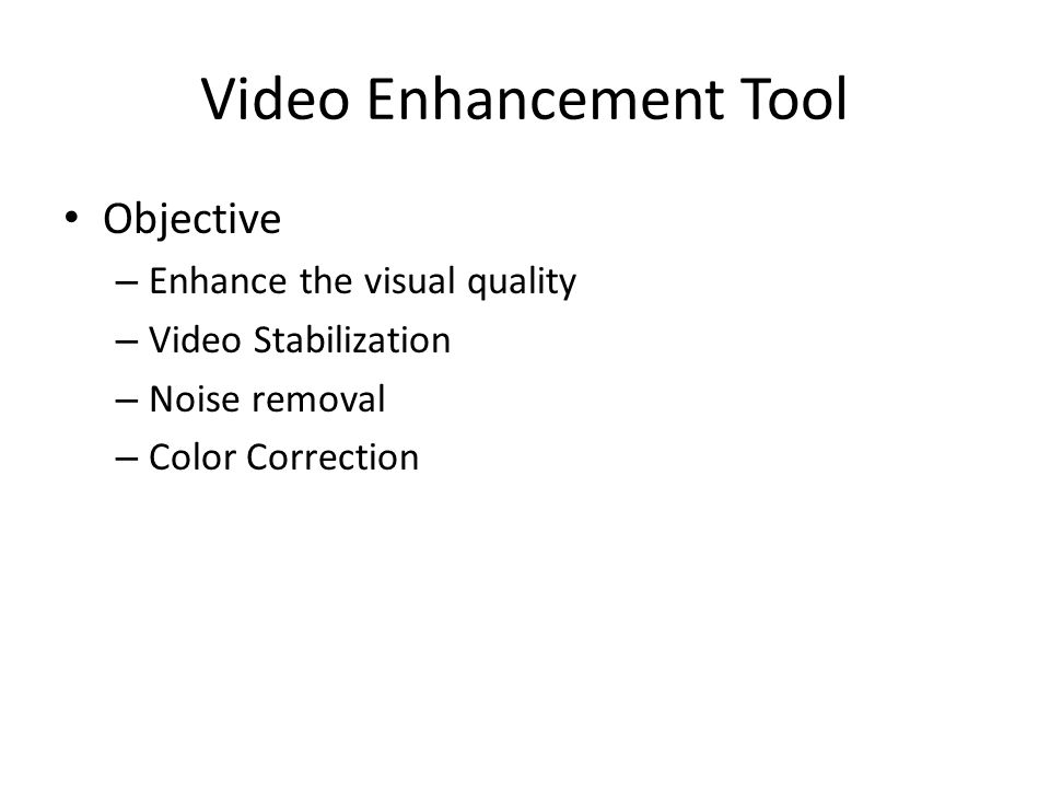 Video Enhancement Tool Objective – Enhance the visual quality – Video Stabilization – Noise removal – Color Correction