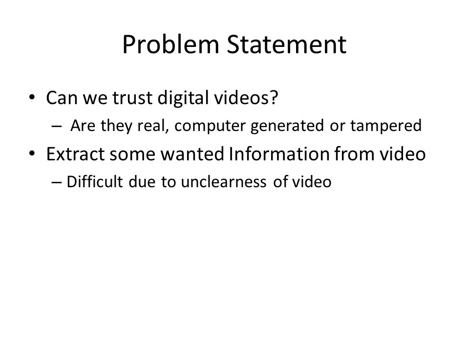 Problem Statement Can we trust digital videos? – Are they real, computer generated or tampered Extract some wanted Information from video – Difficult