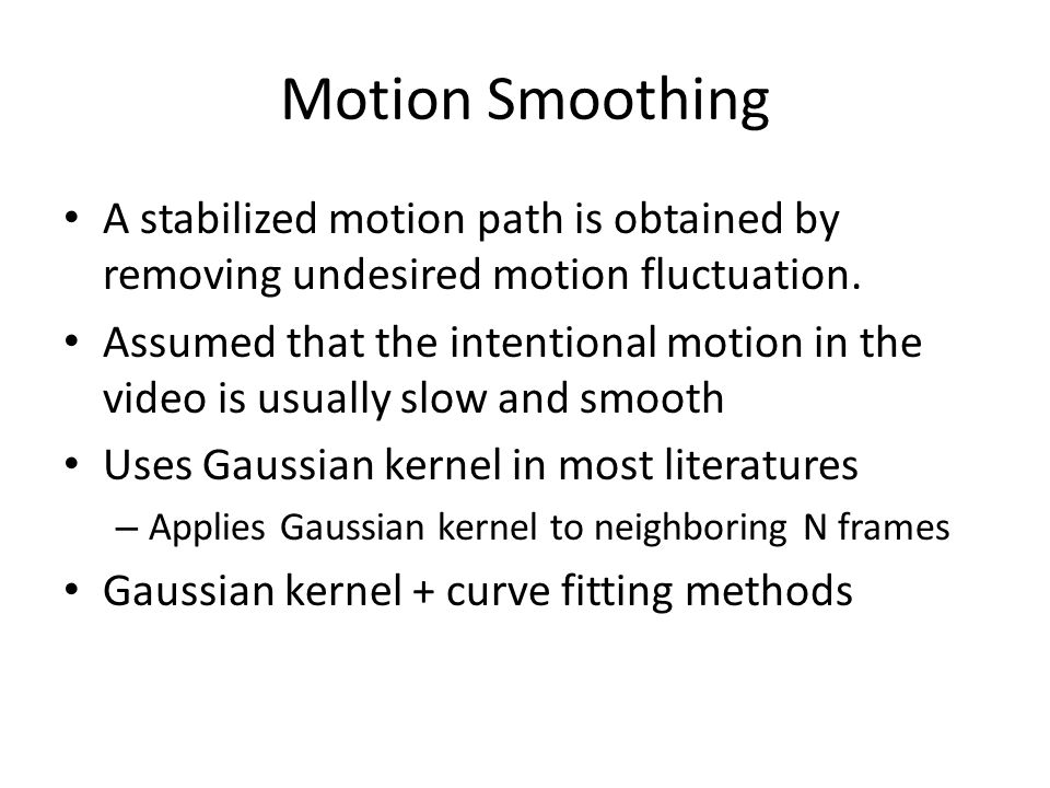 Motion Smoothing A stabilized motion path is obtained by removing undesired motion fluctuation. Assumed that the intentional motion in the video is us
