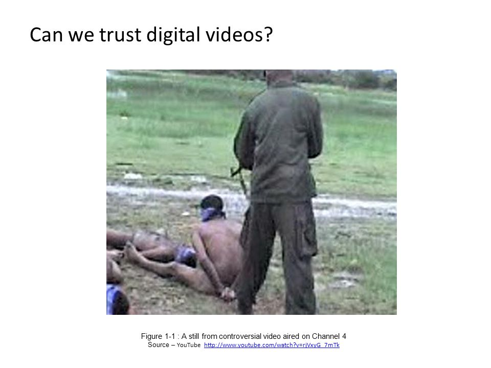 Can we trust digital videos? Figure 1 ‑ 1 : A still from controversial video aired on Channel 4 Source – YouTube http://www.youtube.com/watch?v=rjVxyG