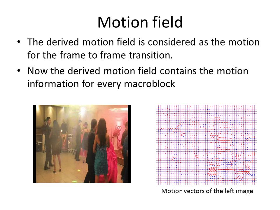 Motion field The derived motion field is considered as the motion for the frame to frame transition. Now the derived motion field contains the motion