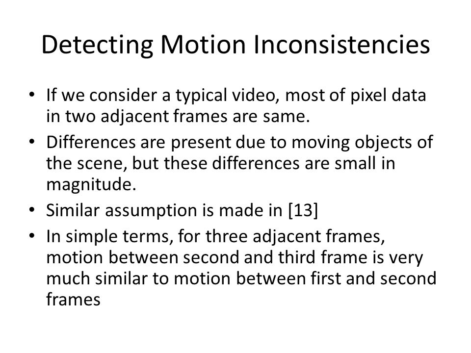 Detecting Motion Inconsistencies If we consider a typical video, most of pixel data in two adjacent frames are same. Differences are present due to mo