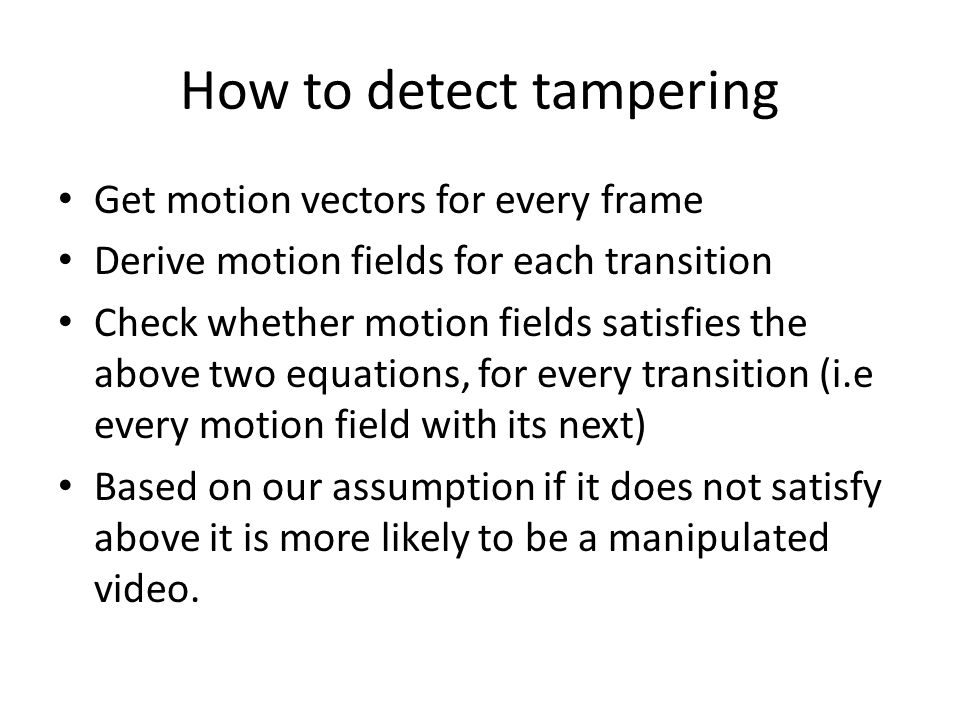 How to detect tampering Get motion vectors for every frame Derive motion fields for each transition Check whether motion fields satisfies the above tw