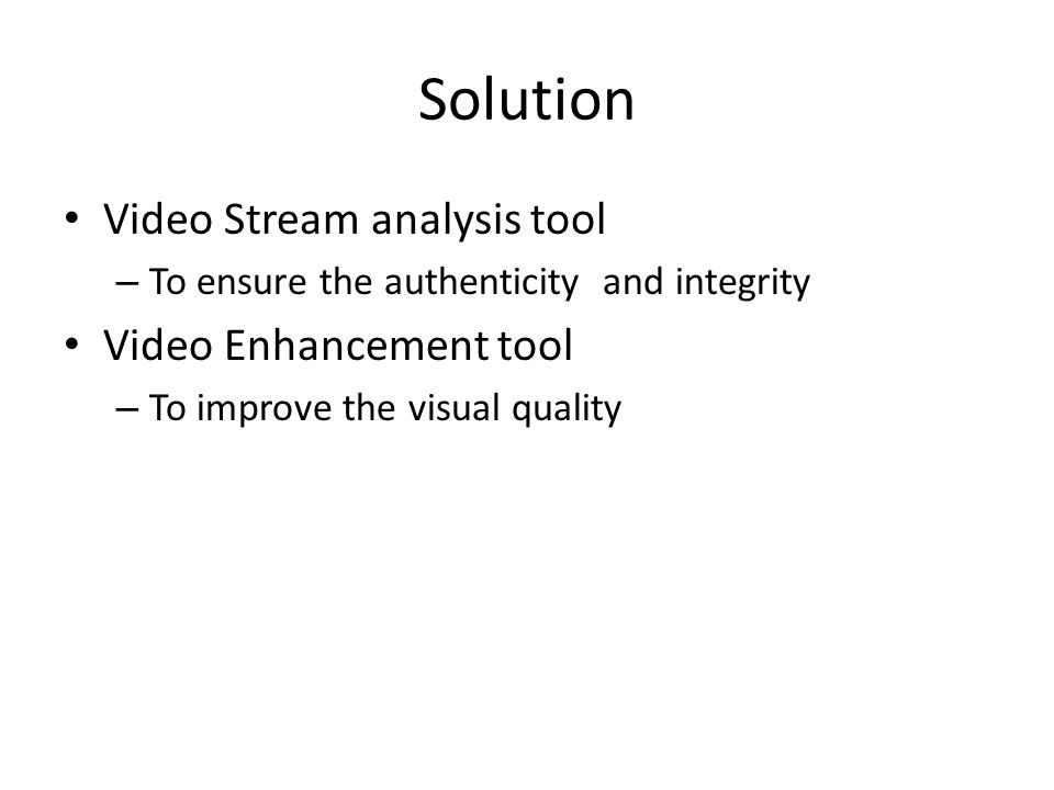 Solution Video Stream analysis tool – To ensure the authenticity and integrity Video Enhancement tool – To improve the visual quality