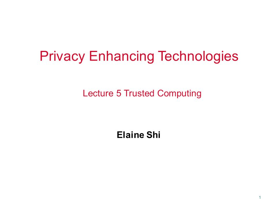 1 Privacy Enhancing Technologies Elaine Shi Lecture 5 Trusted Computing