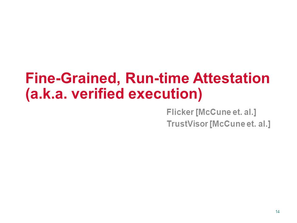 14 Fine-Grained, Run-time Attestation (a.k.a. verified execution) Flicker [McCune et. al.] TrustVisor [McCune et. al.]
