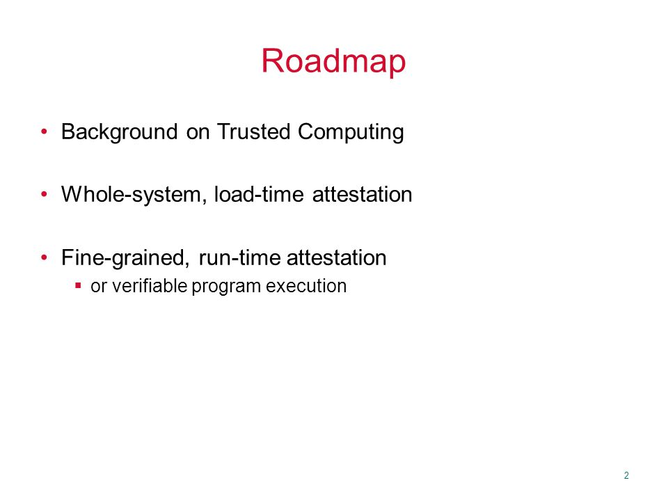 2 Roadmap Background on Trusted Computing Whole-system, load-time attestation Fine-grained, run-time attestation  or verifiable program execution