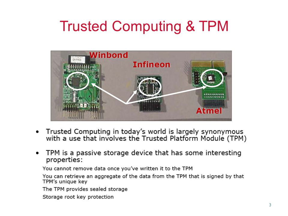 4 Trusted Computing Group Founded in 1999, evolved since then Core members –AMD, HP, IBM, Intel, Microsoft, Sun Who's Who of product vendors –ARM, Dell, Phoenix, VeriSign, RSA, Texas Instruments, Maxtor, Seagate, National Semi, Toshiba, France Telecom, Fujitsu, Adaptec, Philips, Ricoh, Nvidia http://www.trustedcomputinggroup.org Adapted from V.