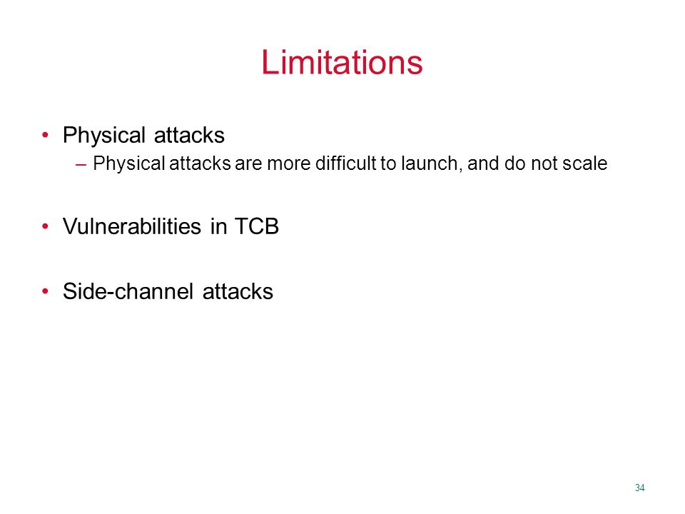 34 Limitations Physical attacks –Physical attacks are more difficult to launch, and do not scale Vulnerabilities in TCB Side-channel attacks