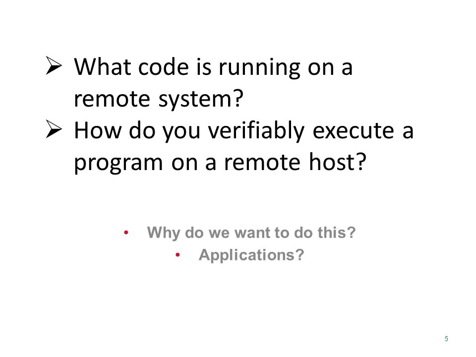 5 Why do we want to do this? Applications?  What code is running on a remote system?  How do you verifiably execute a program on a remote host?