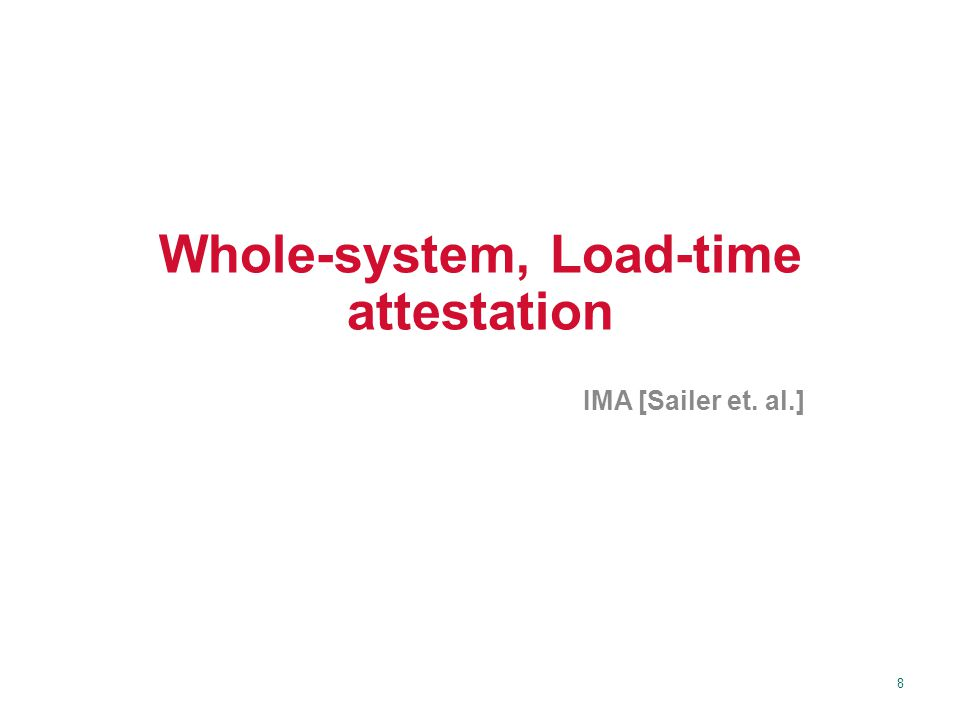 8 Whole-system, Load-time attestation IMA [Sailer et. al.]