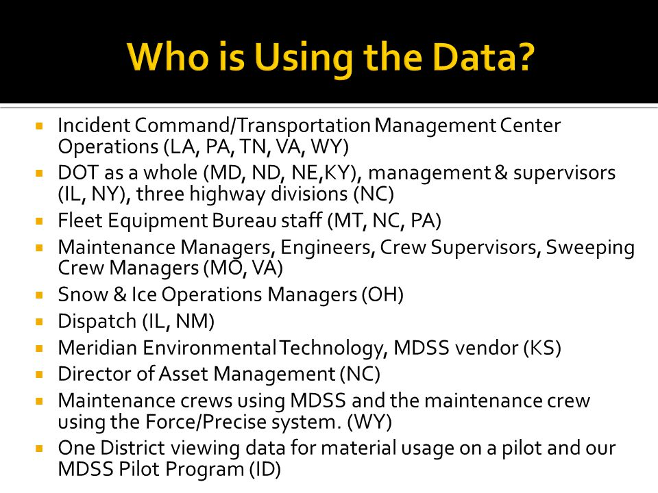  Incident Command/Transportation Management Center Operations (LA, PA, TN, VA, WY)  DOT as a whole (MD, ND, NE,KY), management & supervisors (IL, NY), three highway divisions (NC)  Fleet Equipment Bureau staff (MT, NC, PA)  Maintenance Managers, Engineers, Crew Supervisors, Sweeping Crew Managers (MO, VA)  Snow & Ice Operations Managers (OH)  Dispatch (IL, NM)  Meridian Environmental Technology, MDSS vendor (KS)  Director of Asset Management (NC)  Maintenance crews using MDSS and the maintenance crew using the Force/Precise system.