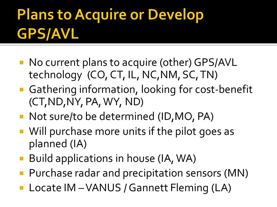  No current plans to acquire (other) GPS/AVL technology (CO, CT, IL, NC,NM, SC, TN)  Gathering information, looking for cost-benefit (CT,ND,NY, PA, WY, ND)  Not sure/to be determined (ID,MO, PA)  Will purchase more units if the pilot goes as planned (IA)  Build applications in house (IA, WA)  Purchase radar and precipitation sensors (MN)  Locate IM – VANUS / Gannett Fleming (LA)