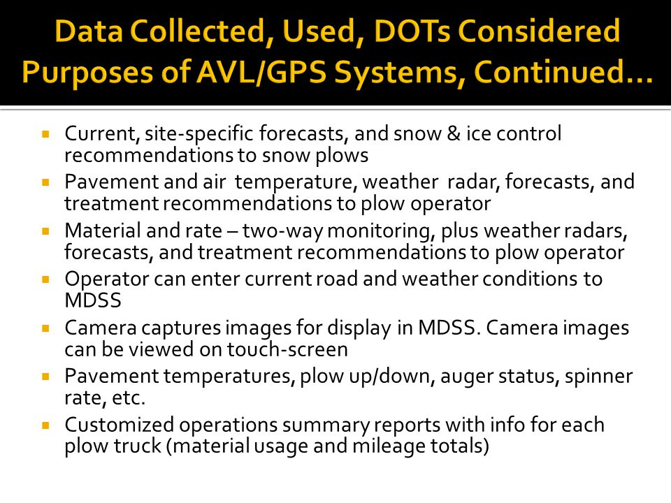  Current, site-specific forecasts, and snow & ice control recommendations to snow plows  Pavement and air temperature, weather radar, forecasts, and treatment recommendations to plow operator  Material and rate – two-way monitoring, plus weather radars, forecasts, and treatment recommendations to plow operator  Operator can enter current road and weather conditions to MDSS  Camera captures images for display in MDSS.