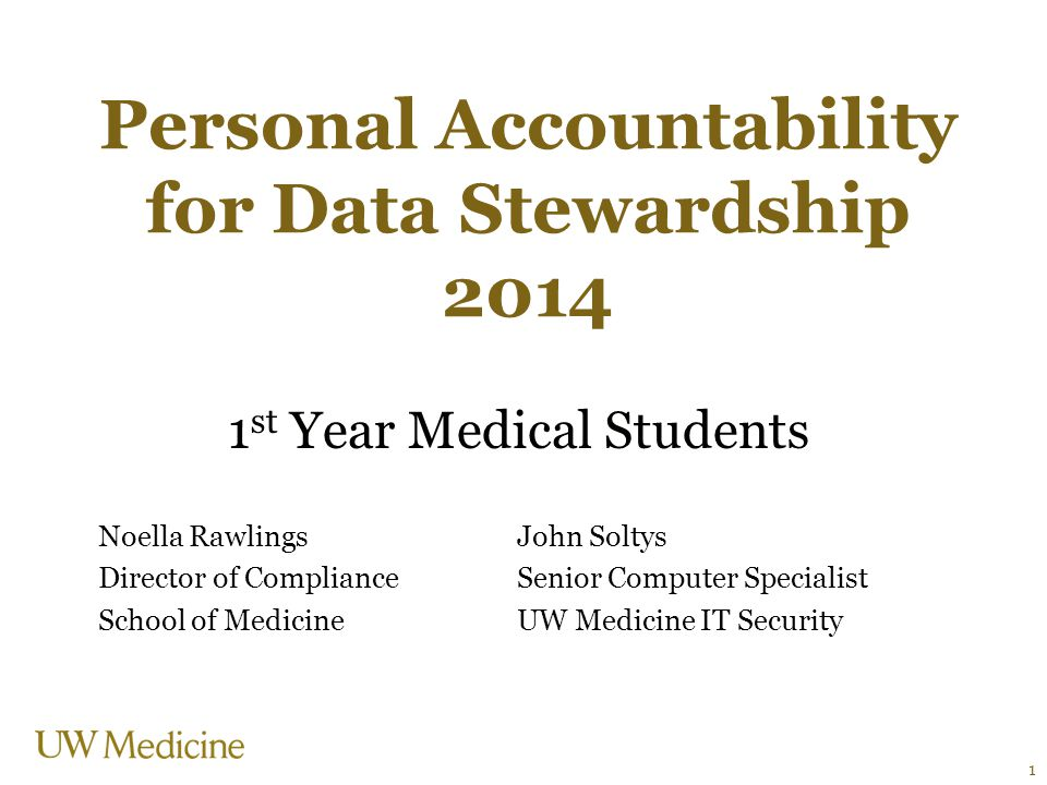 Personal Accountability for Data Stewardship 2014 1 st Year Medical Students Noella RawlingsJohn Soltys Director of ComplianceSenior Computer Specialist School of MedicineUW Medicine IT Security 1