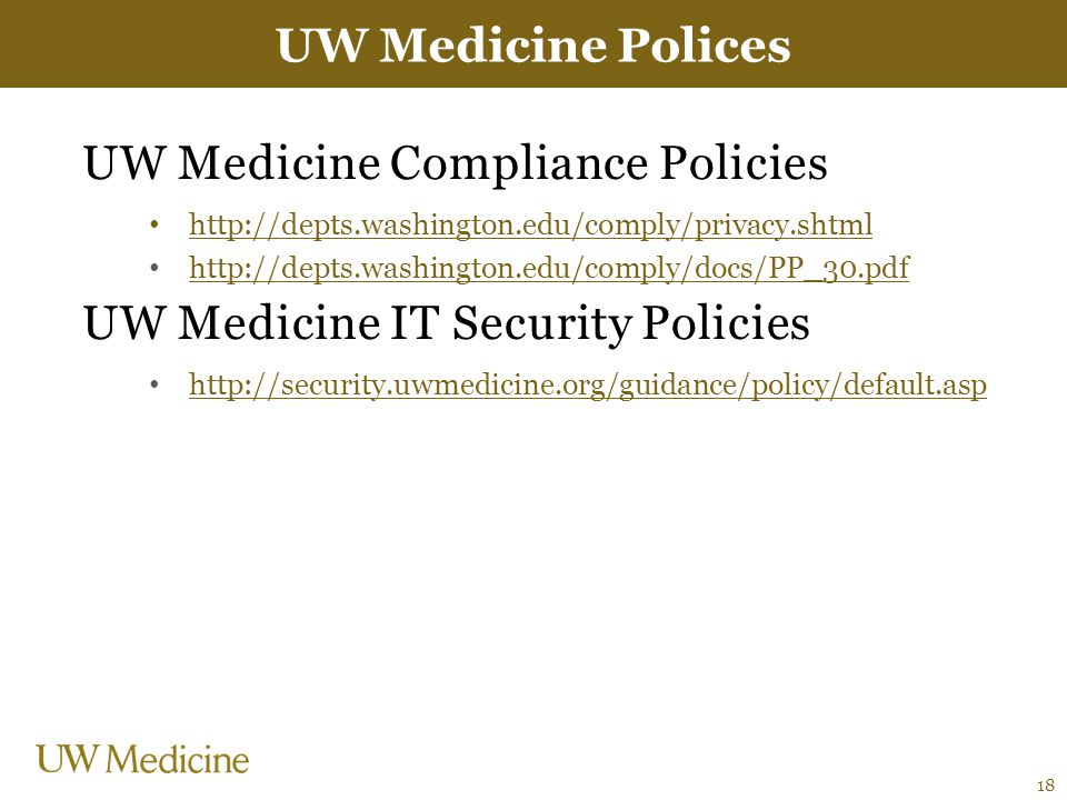 UW Medicine Compliance Policies http://depts.washington.edu/comply/privacy.shtml http://depts.washington.edu/comply/docs/PP_30.pdf UW Medicine IT Security Policies http://security.uwmedicine.org/guidance/policy/default.asp UW Medicine Polices 18