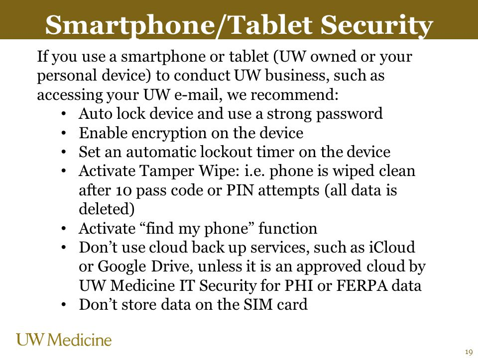 Smartphone/Tablet Security If you use a smartphone or tablet (UW owned or your personal device) to conduct UW business, such as accessing your UW e-mail, we recommend: Auto lock device and use a strong password Enable encryption on the device Set an automatic lockout timer on the device Activate Tamper Wipe: i.e.