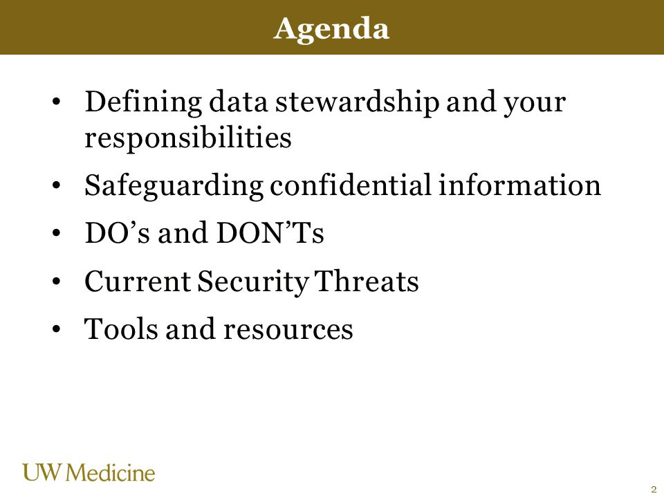 Defining data stewardship and your responsibilities Safeguarding confidential information DO's and DON'Ts Current Security Threats Tools and resources Agenda 2